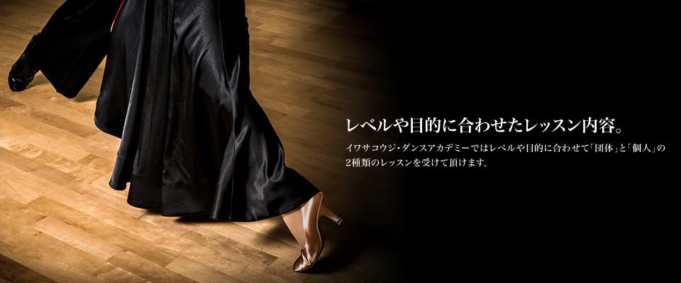 レベルや目的に合わせたレッスン内容。イワサコウジ・ダンスアカデミーではレベルや目的に合わせて「団体」と「個人」の2種類のレッスンを受けて頂けます。